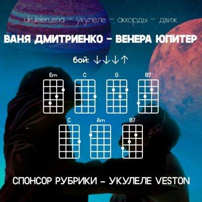 ВАНЯ ДМИТРИЕНКО - ВЕНЕРА-ЮПИТЕР - Аккорды для укулеле
